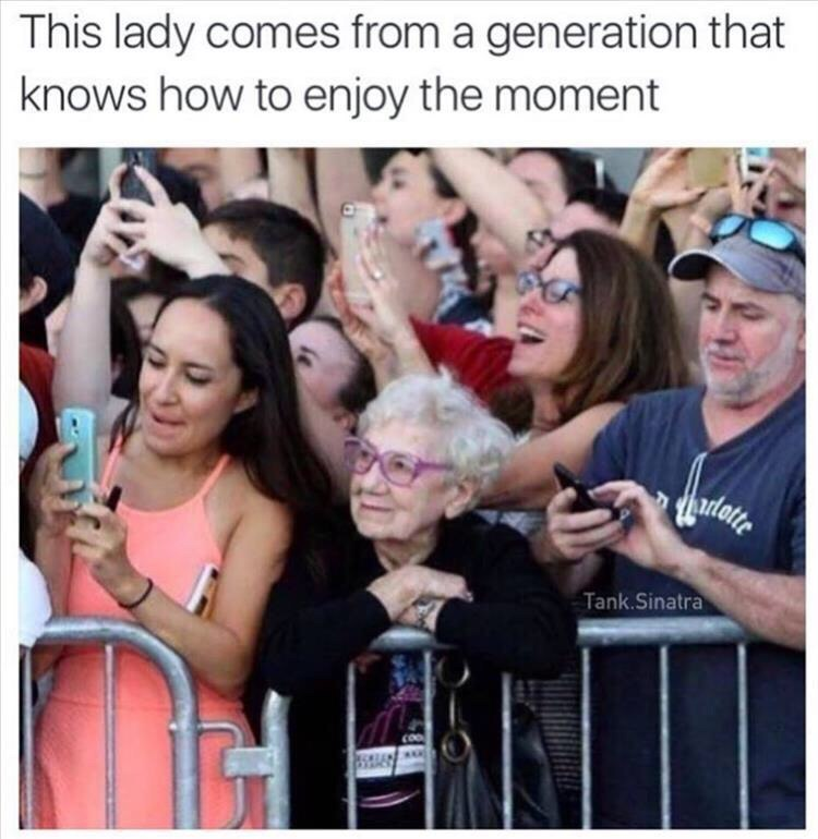 be like this lady, now vs past, funny, nice, enjoy the moment